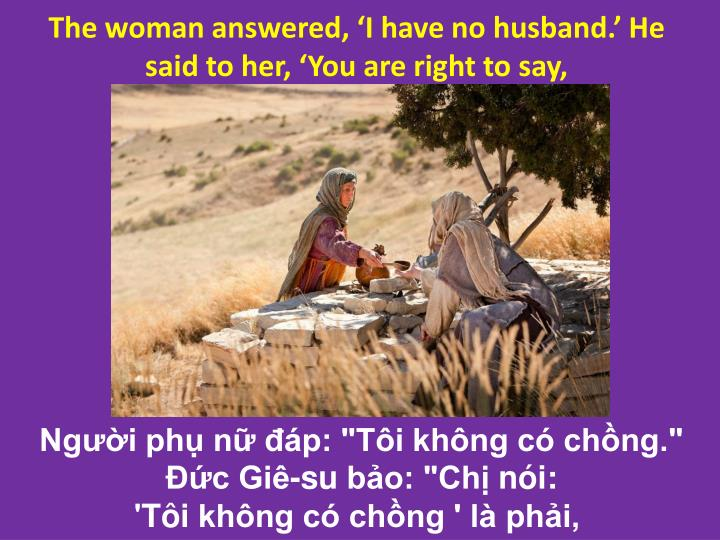 The woman answered, I have no husband. He said to her, You are right to say,