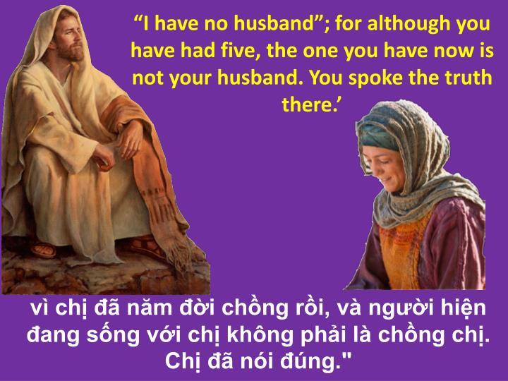 I have no husband; for although you have had five, the one you have now is not your husband. You spoke the truth there.