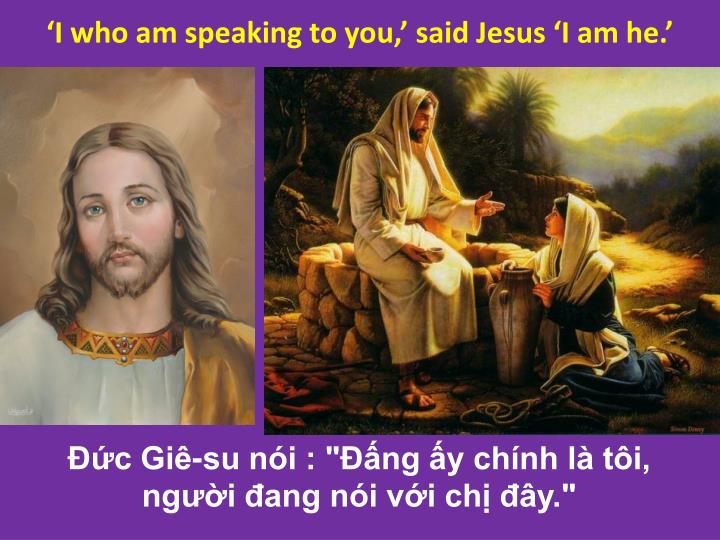 'I who am speaking to you,' said Jesus 'I am he.'