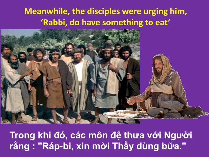 Meanwhile, the disciples were urging him, 'Rabbi, do have something to eat'