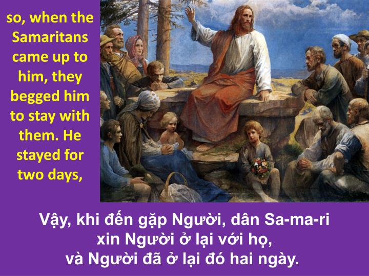 so, when the Samaritans came up to him, they begged him to stay with them. He stayed for two days,