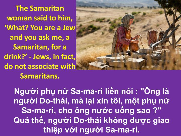 The Samaritan woman said to him, 'What? You are a Jew and you ask me, a Samaritan, for a drink?'