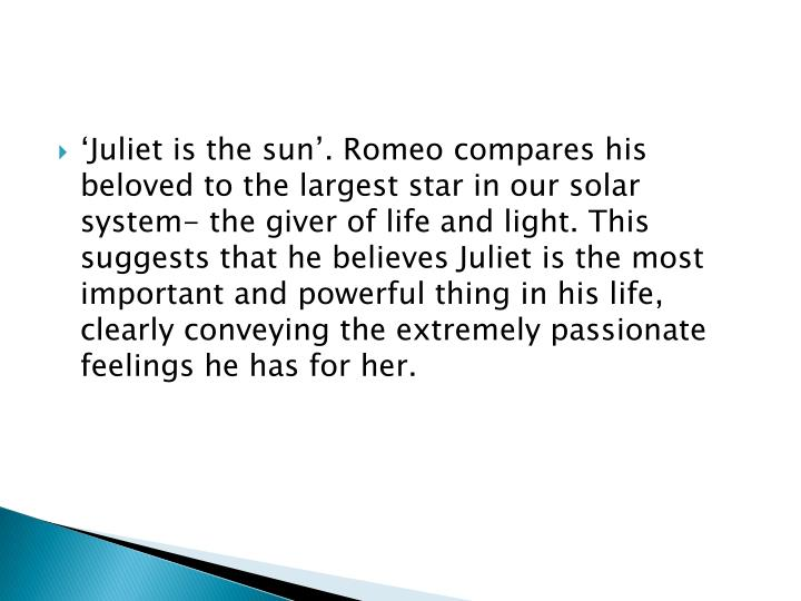Juliet is the sun. Romeo compares his beloved to the largest star in our solar system- the giver of life and light. This suggests that he believes Juliet is the most important and powerful thing in his life, clearly conveying the extremely passionate feelings he has for her.
