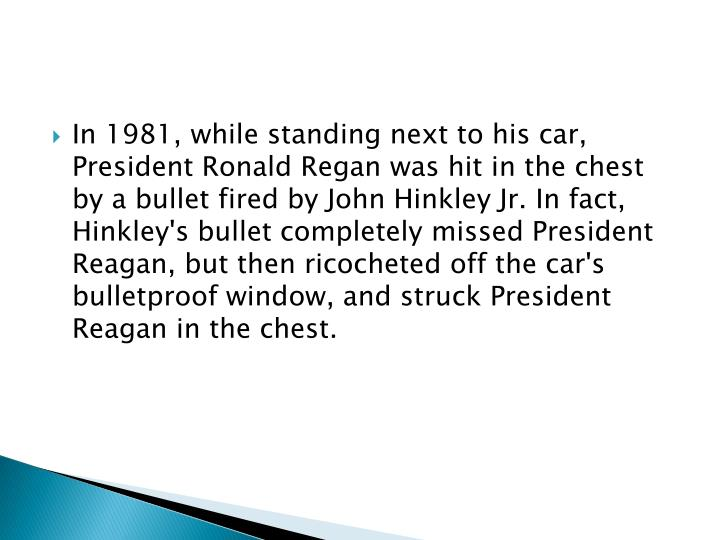 In 1981, while standing next to his car, President Ronald Regan was hit in the chest by a bullet fired by John