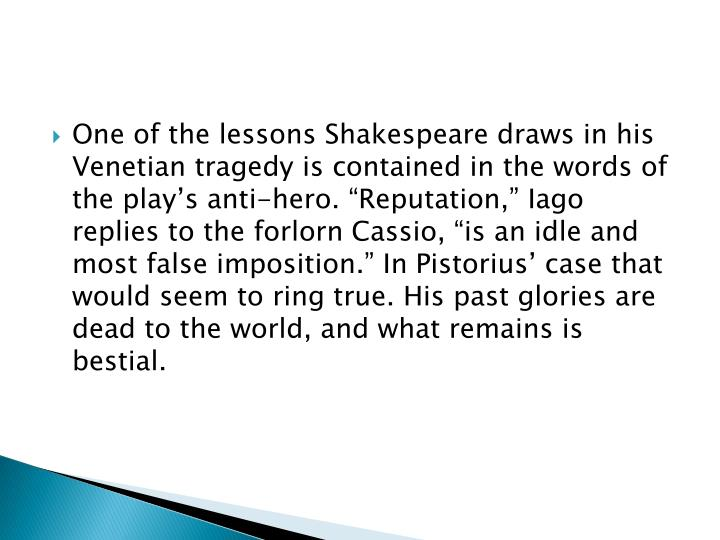 "One of the lessons Shakespeare draws in his Venetian tragedy is contained in the words of the play's anti-hero. ""Reputation,"""