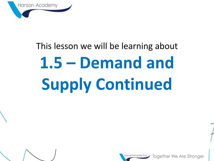 This lesson we will be learning about 1 5 demand and supply continued