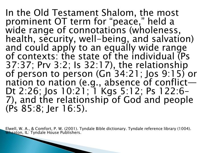 "In the Old Testament Shalom, the most prominent OT term for ""peace,"" held a wide range of connotations (wholeness, health, security, well-being, and salvation) and could apply to an equally wide range of contexts: the state of the individual (Ps 37:37; Prv 3:2; Is 32:17), the relationship of person to person (Gn 34:21; Jos 9:15) or nation to nation (e.g., absence of conflict—Dt 2:26; Jos 10:21; 1 Kgs 5:12; Ps 122:6–7), and the relationship of God and people (Ps 85:8; Jer 16:5)."