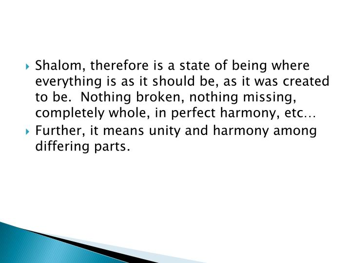 Shalom, therefore is a state of being where everything is as it should be, as it was created to be.  Nothing broken, nothing missing, completely whole, in perfect harmony, etc…