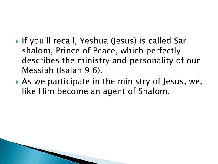 If you'll recall, Yeshua (Jesus) is called Sar shalom, Prince of Peace, which perfectly describes the ministry and personality of our Messiah (Isaiah 9:6).