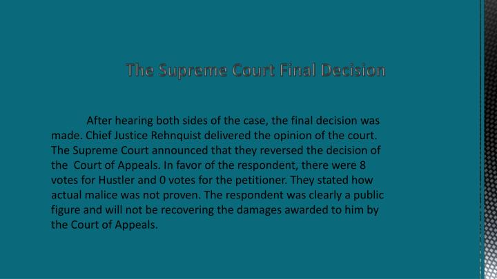 After hearing both sides of the case, the final decision was made. Chief Justice Rehnquist delivered the opinion of the court.  The Supreme Court announced that they reversed the decision of the  Court of Appeals. In favor of the respondent, there were 8 votes for Hustler and 0 votes for the petitioner. They stated how actual malice was not proven. The respondent was clearly a public figure and will not be recovering the damages awarded to him by the Court of Appeals.