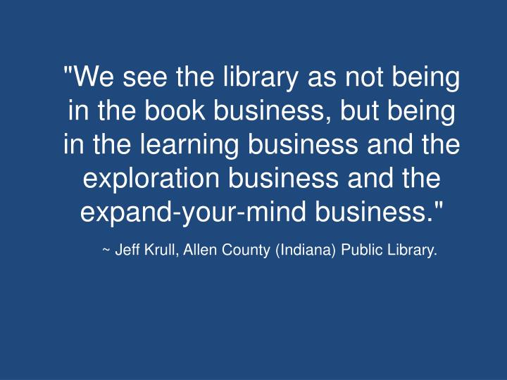 """We see the library as not being in the book business, but being in the learning business and the exploration business and the expand-your-mind business."""