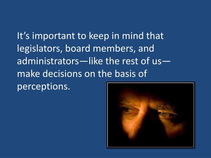 It's important to keep in mind that legislators, board members, and administrators—like the rest...