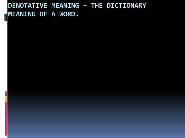 Denotative Meaning – The dictionary meaning of a word.