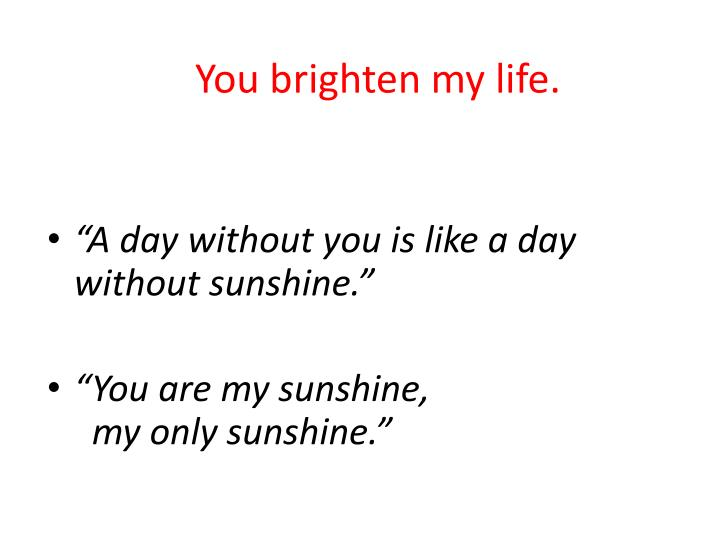 You brighten my life.