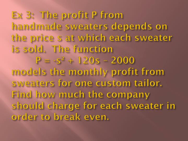 Ex 3:  The profit P from handmade sweaters depends on the price s at which each sweater is sold.  The function
