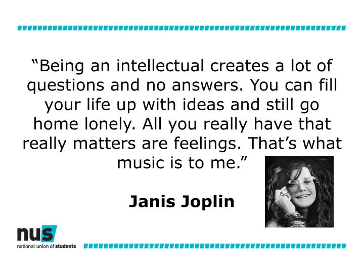 """Being an intellectual creates a lot of questions and no answers. You can fill your life up with ideas and still go home lonely. All you really have that really matters are feelings. That's what music is to me."""