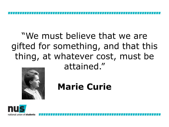 """We must believe that we are gifted for something, and that this thing, at whatever cost, must be attained."""