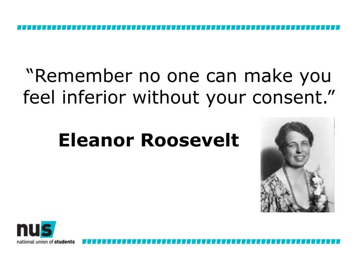 """Remember no one can make you feel inferior without your consent."""