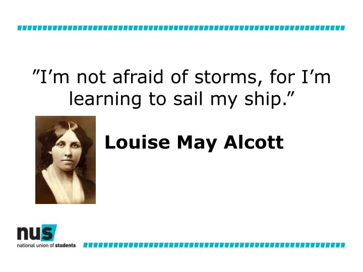 """I'm not afraid of storms, for I'm learning to sail my ship."""