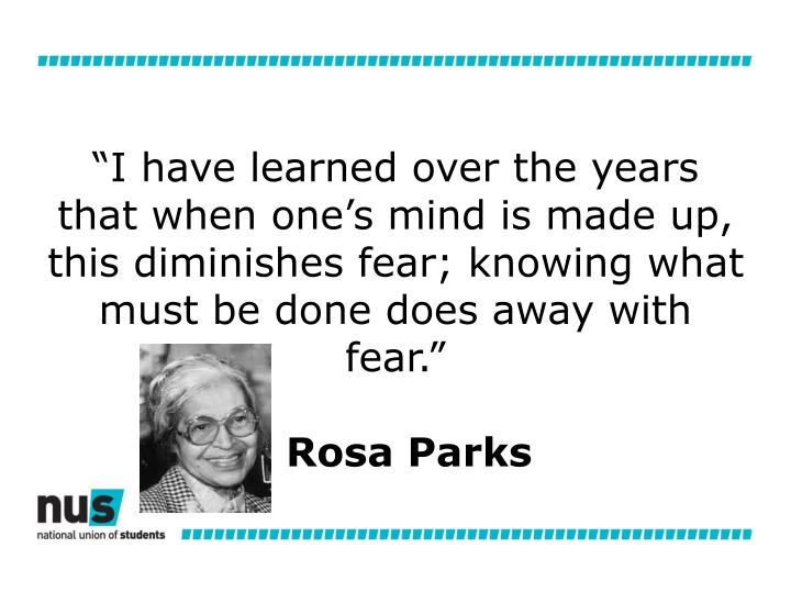 """I have learned over the years that when one's mind is made up, this diminishes fear; knowing what must be done does away with fear."""