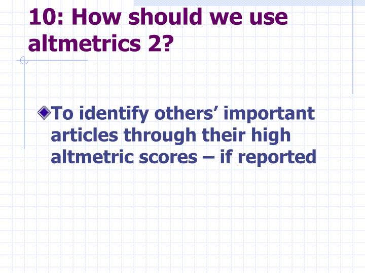 10: How should we use altmetrics 2?