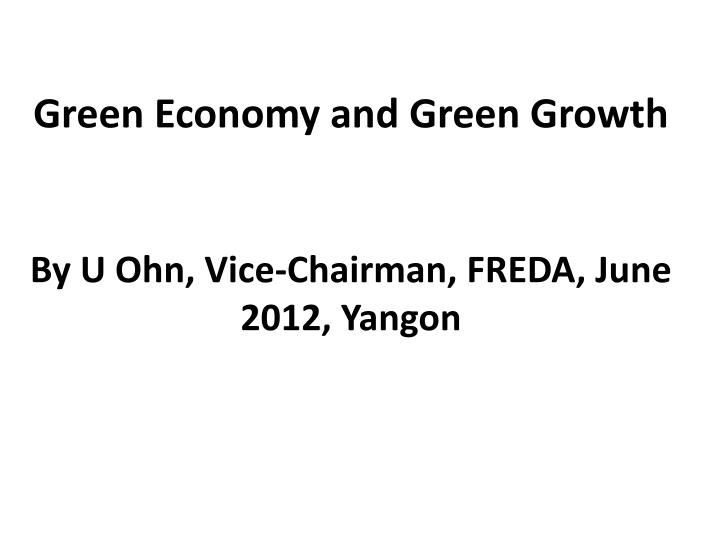 Green economy and green growth by u ohn vice chairman freda june 2012 yangon