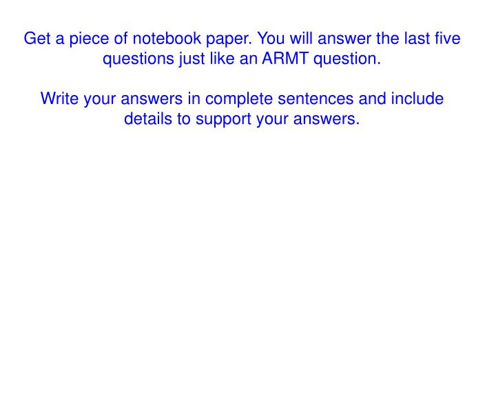 Get a piece of notebook paper. You will answer the last five questions just like an ARMT question.