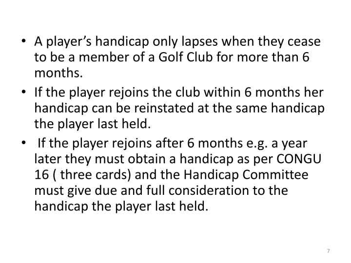 A player's handicap only lapses when they cease to be a member of a Golf Club for more than 6 months.