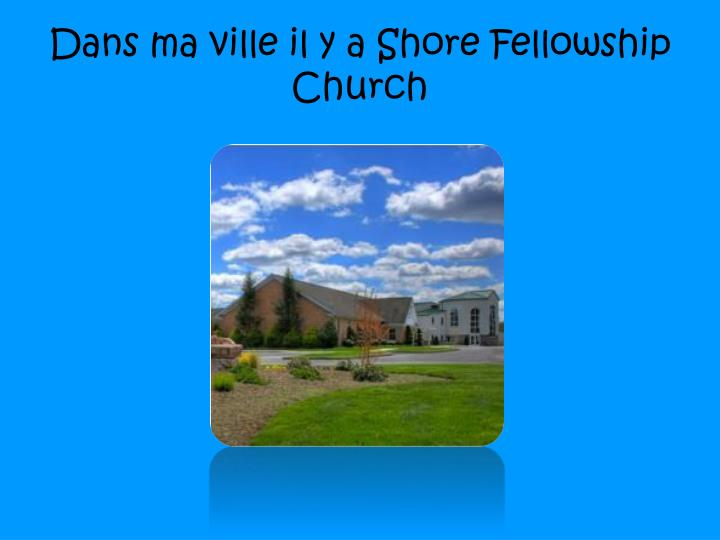 Dans ma ville il y a shore fellowship church