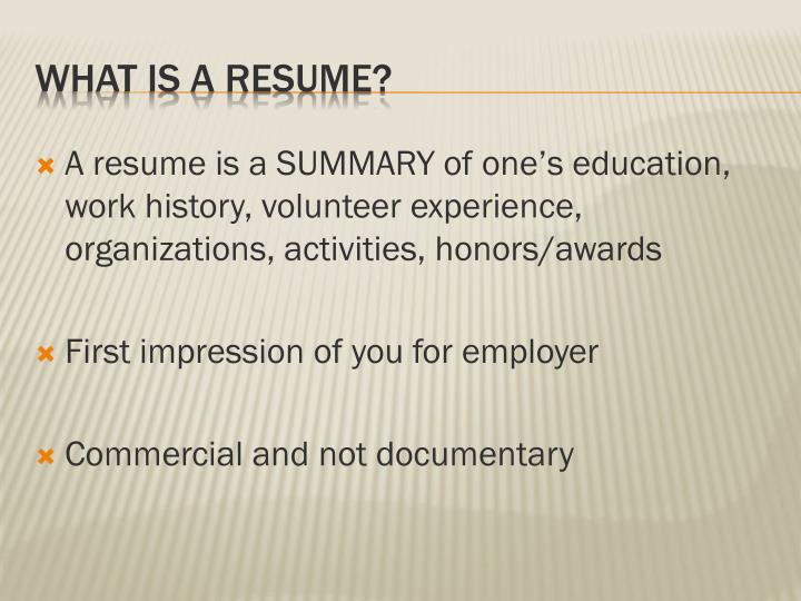 A resume is a SUMMARY of one's education, work history, volunteer experience, organizations, activities, honors/awards