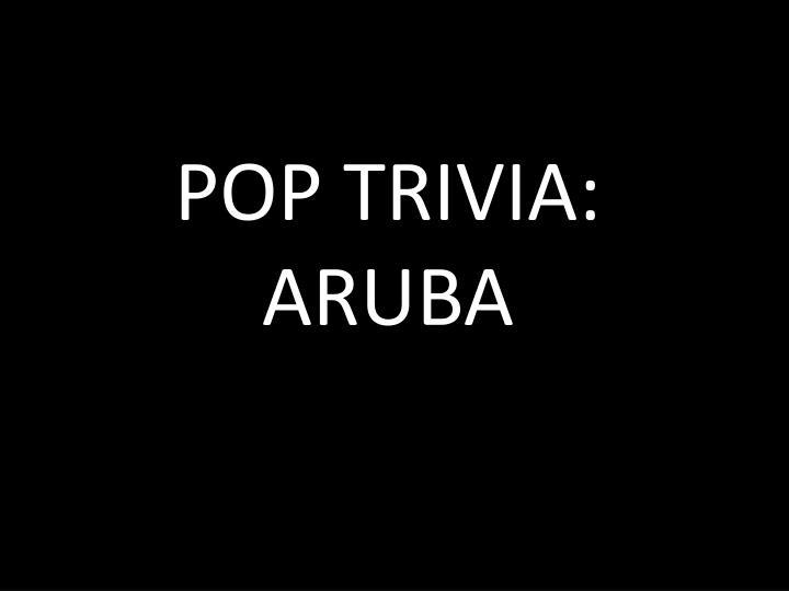 POP TRIVIA: ARUBA