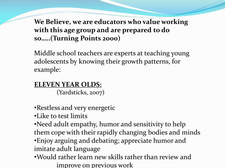 We Believe, we are educators who value working with this age group and are prepared to do so…..(Turning Points 2000)