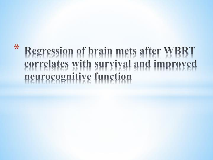 Regression of brain mets after WBRT correlates with survival and improved neurocognitive function