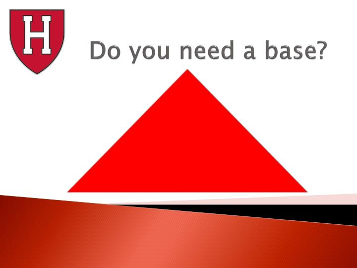 Do you need a base?