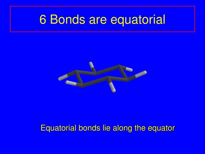 6 Bonds are equatorial