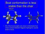 boat conformation is less stable than the chair