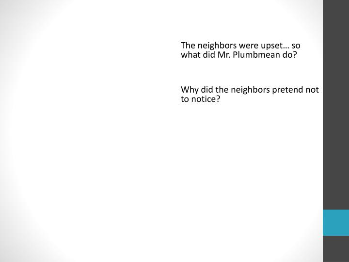 The neighbors were upset… so     what did Mr.