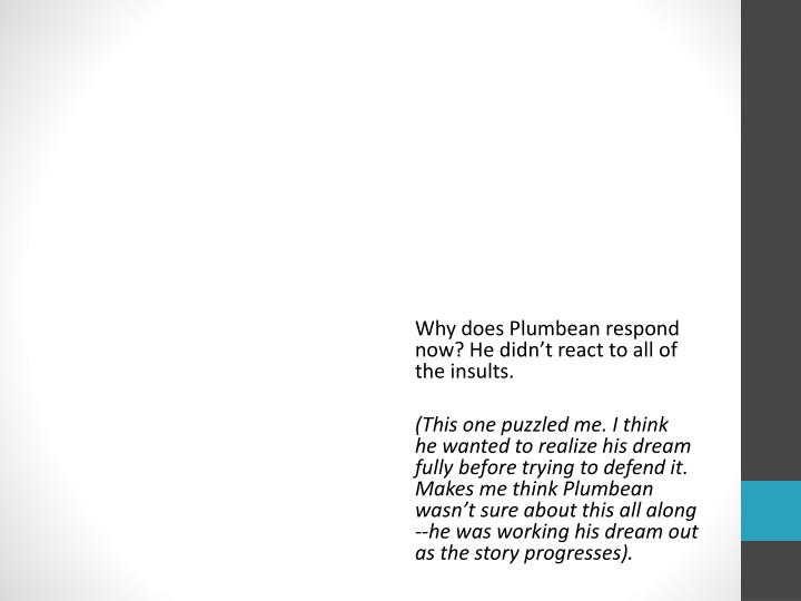 Why does Plumbean respond      now? He didn't react to all of          the insults.
