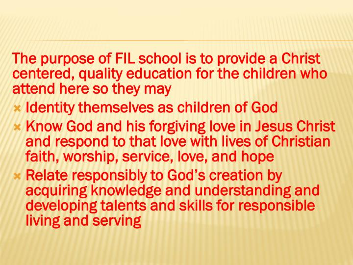 The purpose of FIL school is to provide a Christ centered, quality education for the children who at...