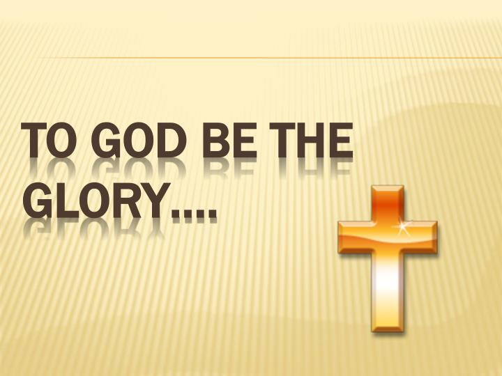 To God be the glory….