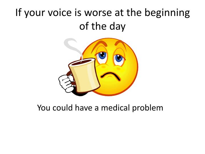 If your voice is worse at the beginning of the day