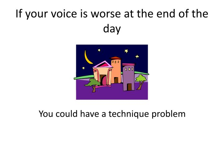 If your voice is worse at the end of the day