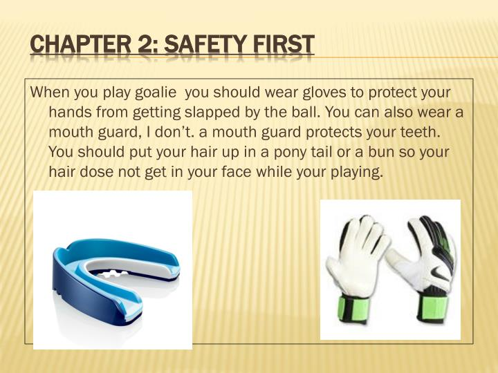 When you play goalie  you should wear gloves to protect your hands from getting slapped by the ball. You can also wear a mouth guard, I don't. a mouth guard protects your teeth. You should put your hair up in a pony tail or a bun so your hair dose not get in your face while your playing.
