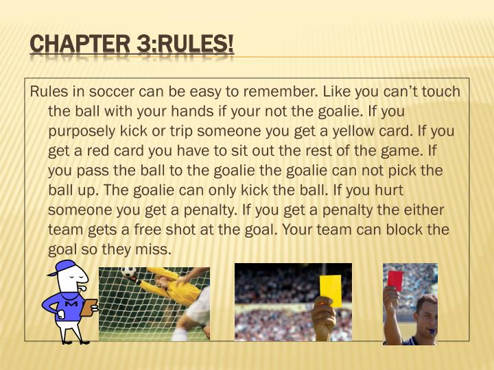 Rules in soccer can be easy to remember. Like you can't touch the ball with your hands if your not the goalie. If you purposely kick or trip someone you get a yellow card. If you get a red card you have to sit out the rest of the game. If you pass the ball to the goalie the goalie can not pick the ball up. The goalie can only kick the ball. If you hurt someone you get a penalty. If you get a penalty the either team gets a free shot at the goal. Your team can block the goal so they miss.