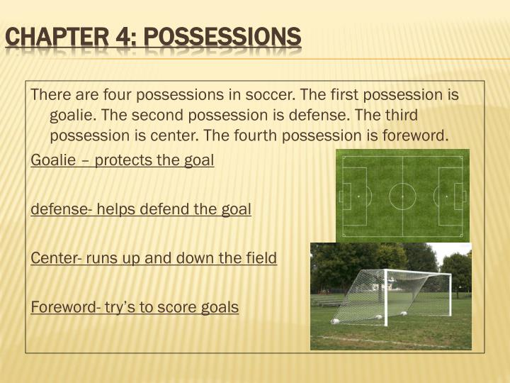 There are four possessions in soccer. The first possession is goalie. The second possession is defense. The third possession is center. The fourth possession is foreword.