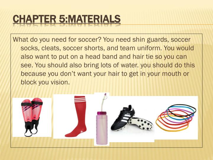 What do you need for soccer? You need shin guards, soccer socks, cleats, soccer shorts, and team uniform. You would also want to put on a head band and hair tie so you can see. You should also bring lots of water. you should do this because you don't want your hair to get in your mouth or block you vision.