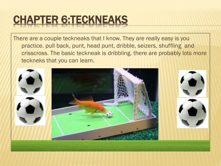There are a couple teckneaks that I know. They are really easy is you practice. pull back, punt, head punt, dribble, seizers, shuffling  and crisscross. The basic teckneak is dribbling. there are probably lots more teckneks that you can learn.