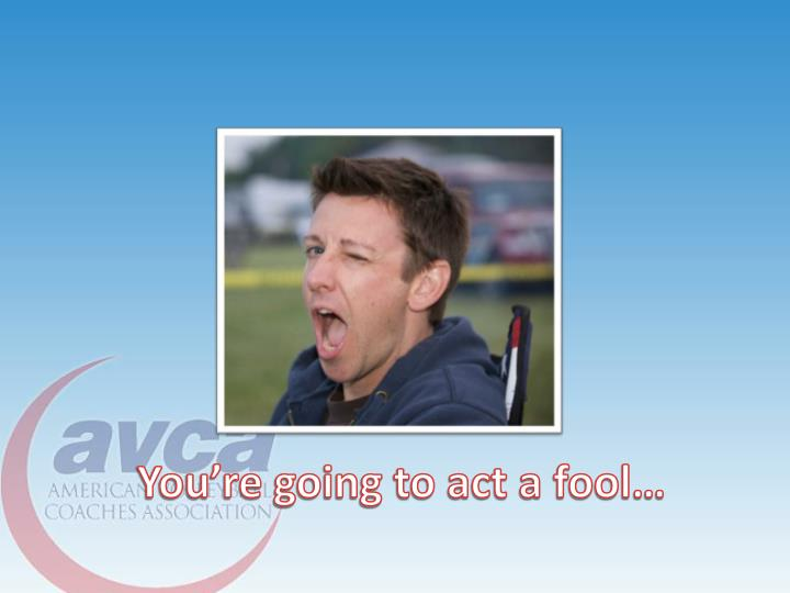 You're going to act a fool…