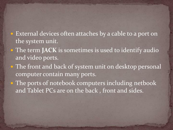 External devices often attaches by a cable to a port on the system unit.