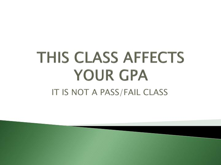 THIS CLASS AFFECTS YOUR GPA